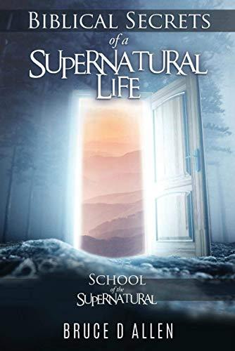Biblical Secrets of a Supernatural Life: School of the Supernatural