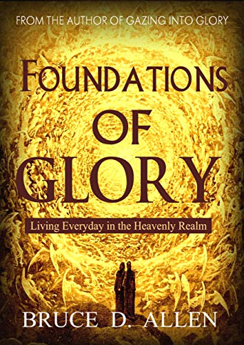 Foundations of Glory: Living Every Day in the Heavenly Realm