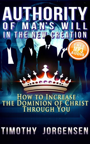 Authority of Mans Will in the New Creation: How to Increase the Dominion of Christ Through You