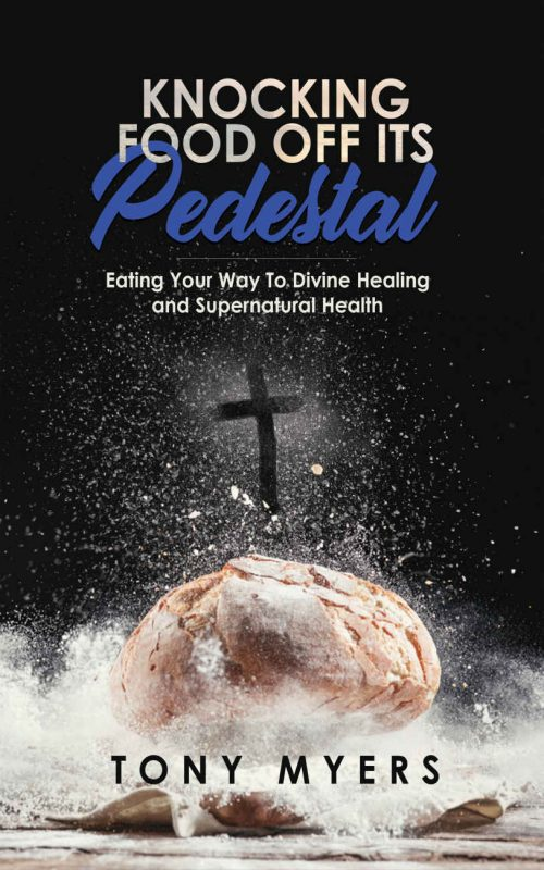 Knocking Food Off Its Pedestal: Eating Your Way To Divine Healing and Supernatural Health