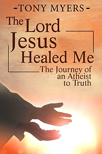 The Lord Jesus Healed Me: The Journey of an Atheist to the Truth